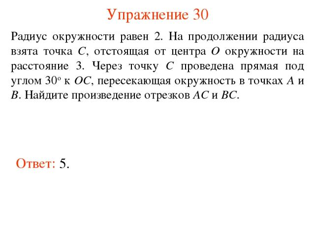 Упражнение 30 Радиус окружности равен 2. На продолжении радиуса взята точка C, отстоящая от центра O окружности на расстояние 3. Через точку C проведена прямая под углом 30о к OC, пересекающая окружность в точках A и B. Найдите произведение отрезков…