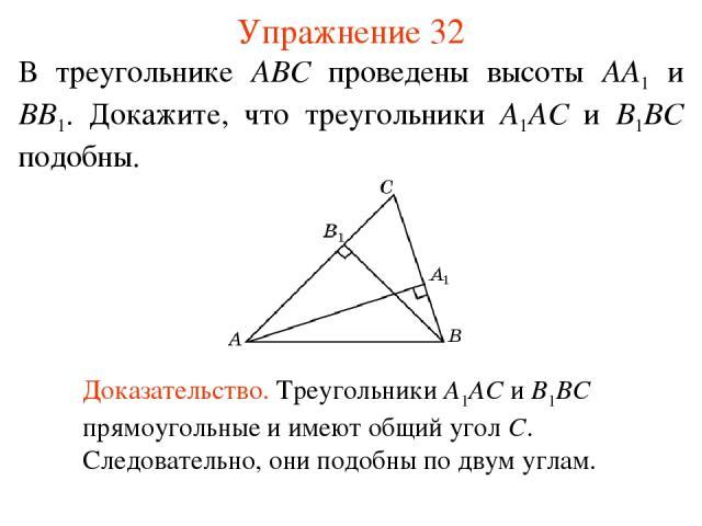 Упражнение 32 В треугольнике ABC проведены высоты AA1 и BB1. Докажите, что треугольники A1AC и B1BC подобны. Доказательство. Треугольники A1AC и B1BC прямоугольные и имеют общий угол C. Следовательно, они подобны по двум углам.