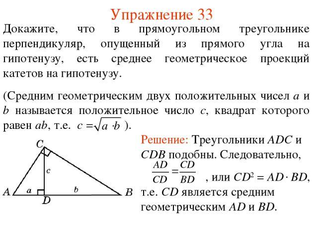Упражнение 33 Докажите, что в прямоугольном треугольнике перпендикуляр, опущенный из прямого угла на гипотенузу, есть среднее геометрическое проекций катетов на гипотенузу. (Средним геометрическим двух положительных чисел a и b называется положитель…