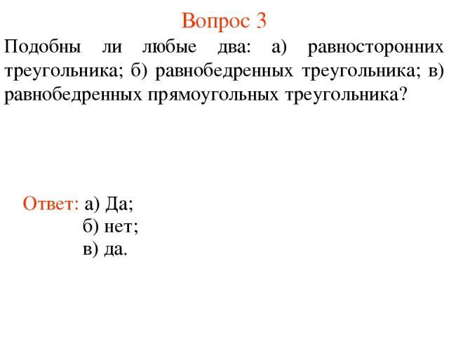 Вопрос 3 Подобны ли любые два: а) равносторонних треугольника; б) равнобедренных треугольника; в) равнобедренных прямоугольных треугольника? Ответ: а) Да; б) нет; в) да.