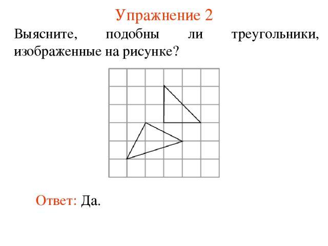 Упражнение 2 Выясните, подобны ли треугольники, изображенные на рисунке? Ответ: Да.