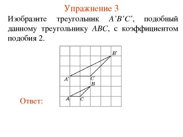 Упражнение 3 Изобразите треугольник A'B'C', подобный данному треугольнику ABC, с коэффициентом подобия 2.