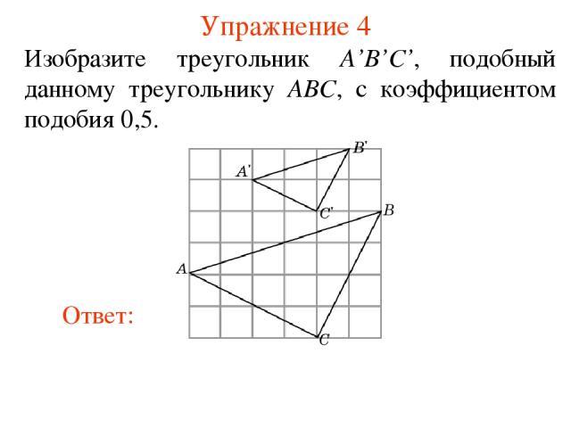 Упражнение 4 Изобразите треугольник A'B'C', подобный данному треугольнику ABC, с коэффициентом подобия 0,5.