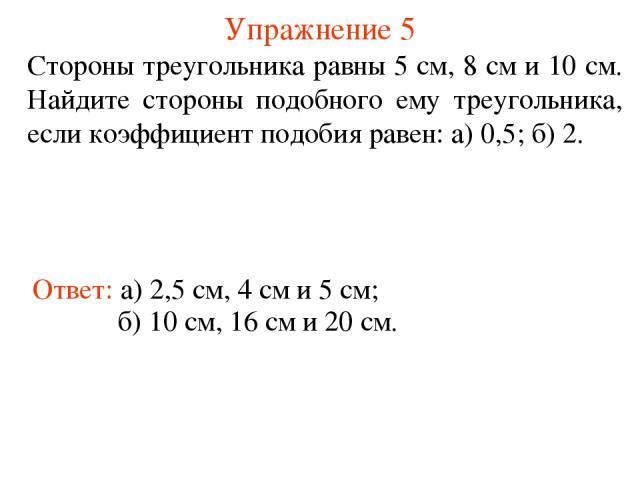 Упражнение 5 Стороны треугольника равны 5 см, 8 см и 10 см. Найдите стороны подобного ему треугольника, если коэффициент подобия равен: а) 0,5; б) 2. Ответ: а) 2,5 см, 4 см и 5 см; б) 10 см, 16 см и 20 см.