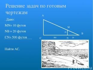 . Дано: МN= 10 футов NВ = 20 футов СN= 500 футов Найти АС. А С В Решение задач п