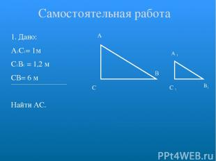 1. Дано: А1С1= 1м С1В1 = 1,2 м СВ= 6 м Найти АС. А С В Самостоятельная работа C