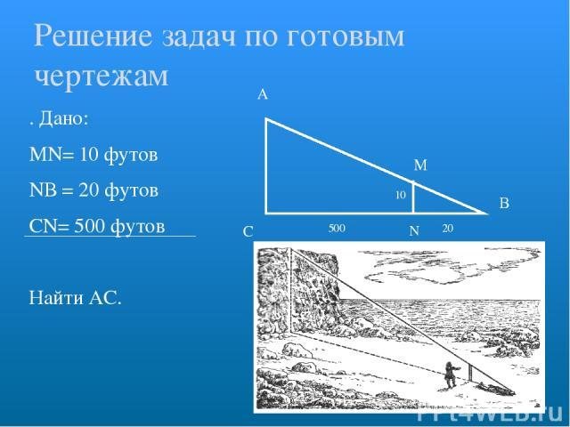 . Дано: МN= 10 футов NВ = 20 футов СN= 500 футов Найти АС. А С В Решение задач по готовым чертежам N М 10 500 20