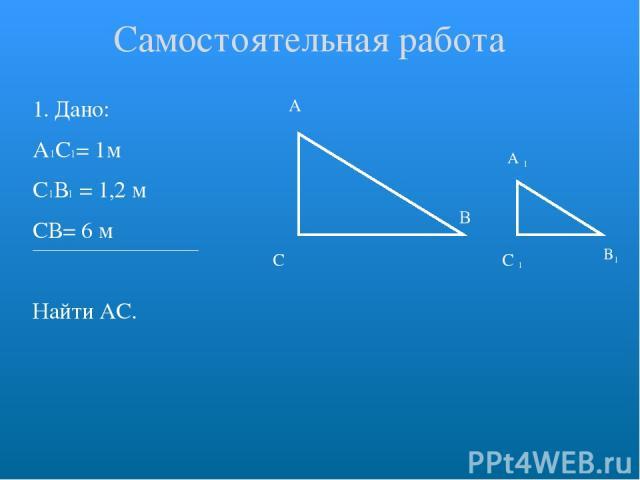 1. Дано: А1С1= 1м С1В1 = 1,2 м СВ= 6 м Найти АС. А С В Самостоятельная работа C В А 1 1 1
