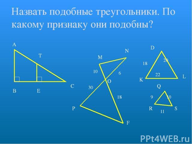 Назвать подобные треугольники. По какому признаку они подобны? А В С Т Е М N O P F 10 30 6 18 D L K Q R S 18 20 22 9 10 11