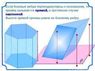 Если боковые ребра перпендикулярны к основаниям, то призма называется прямой, в