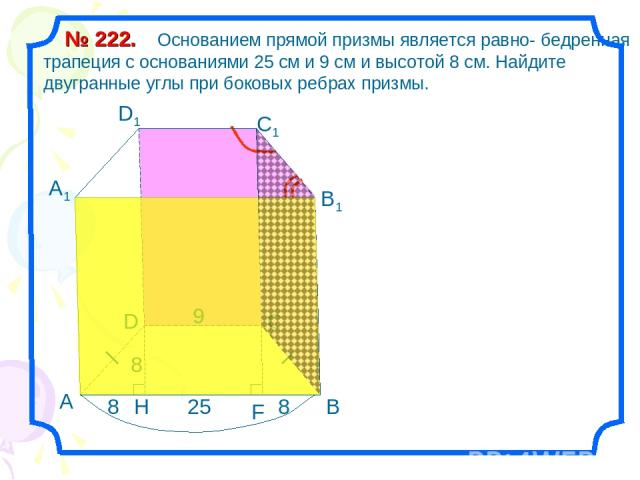 Основанием прямой призмы является равно- бедренная трапеция с основаниями 25 см и 9 см и высотой 8 см. Найдите двугранные углы при боковых ребрах призмы. № 222. 25 9 8 H В С D А1 D1 С1 В1 А 9