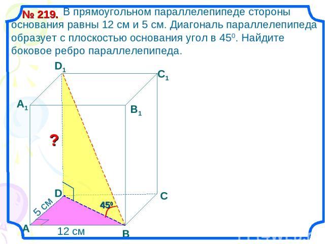 В прямоугольном параллелепипеде стороны основания равны 12 см и 5 см. Диагональ параллелепипеда образует с плоскостью основания угол в 450. Найдите боковое ребро параллелепипеда. № 219. В С А1 D1 С1 В1 ? D А 12 см 5 см