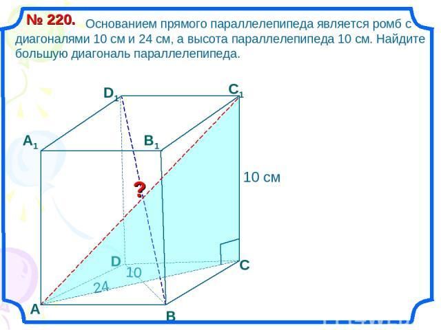 Основанием прямого параллелепипеда является ромб с диагоналями 10 см и 24 см, а высота параллелепипеда 10 см. Найдите большую диагональ параллелепипеда. № 220. В С А1 D1 С1 В1 ? D А 24 10 10 см