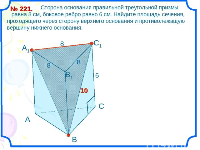 Сторона основания правильной треугольной призмы равна 8 см, боковое ребро равно 6 см. Найдите площадь сечения, проходящего через сторону верхнего основания и противолежащую вершину нижнего основания. № 221. А В С С1 В1 А1 8 6 8 8 8 10
