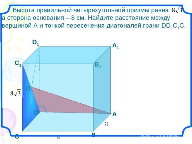 D Высота правильной четырехугольной призмы равна , а сторона основания – 8 см. Найдите расстояние между вершиной А и точкой пересечения диагоналей грани DD1С1С. С1 В1 А1 D1 С В А О 8 8