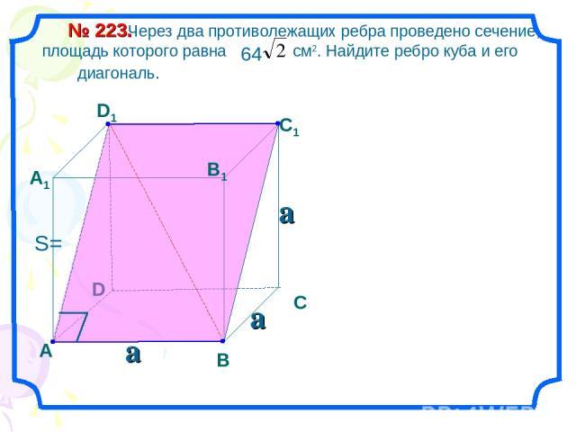 Через два противолежащих ребра проведено сечение, площадь которого равна см2. Найдите ребро куба и его диагональ. № 223. D А В С А1 D1 С1 В1 a a a S=
