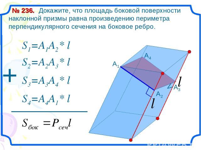 Докажите, что площадь боковой поверхности наклонной призмы равна произведению периметра перпендикулярного сечения на боковое ребро. № 236. A3 A4 S1=A1A2* l S2=A2A3* l S3=A3A4* l S4=A4A1* l