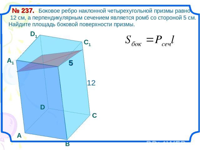 Боковое ребро наклонной четырехугольной призмы равно 12 см, а перпендикулярным сечением является ромб со стороной 5 см. Найдите площадь боковой поверхности призмы. № 237. А В С D А1 D1 С1 12 5