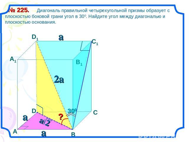 Диагональ правильной четырехугольной призмы образует с плоскостью боковой грани угол в 300. Найдите угол между диагональю и плоскостью основания. № 225. В С А1 D1 С1 В1 D А a 2a