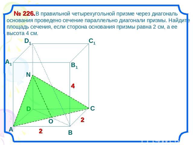 В правильной четырехугольной призме через диагональ основания проведено сечение параллельно диагонали призмы. Найдите площадь сечения, если сторона основания призмы равна 2 см, а ее высота 4 см. № 226. D А В С D1 С1 В1 А1 2 2 4 O N