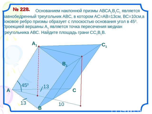 А B C1 B1 А1 C Основанием наклонной призмы АВСА1В1С1 является равнобедренный треугольник АВС, в котором АС=АВ=13см, ВС=10см,а боковое ребро призмы образует с плоскостью основания угол в 450. Проекцией вершины А1 является точка пересечения медиан тре…