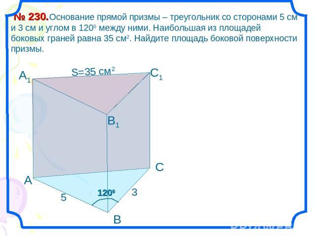 1200 А1 Основание прямой призмы – треугольник со сторонами 5 см и 3 см и углом в 1200 между ними. Наибольшая из площадей боковых граней равна 35 см2. Найдите площадь боковой поверхности призмы. № 230. А В С С1 В1 3 5 S=35 см2