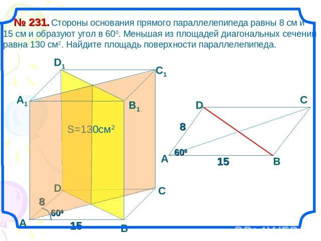 Стороны основания прямого параллелепипеда равны 8 см и 15 см и образуют угол в 600. Меньшая из площадей диагональных сечений равна 130 см2. Найдите площадь поверхности параллелепипеда. № 231. В С А1 D1 С1 В1 D 8 15 600 S=130см2 А