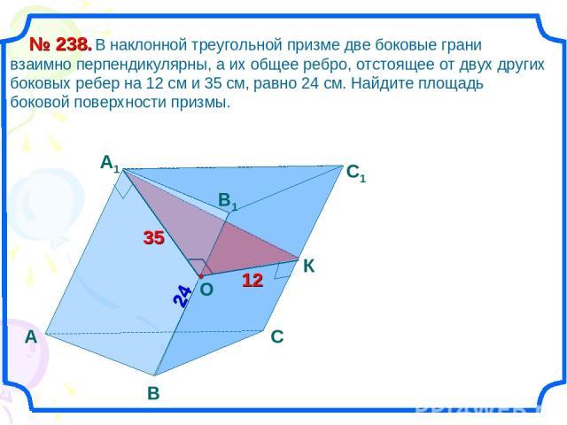 А B 24 C1 B1 А1 C 35 12 В наклонной треугольной призме две боковые грани взаимно перпендикулярны, а их общее ребро, отстоящее от двух других боковых ребер на 12 см и 35 см, равно 24 см. Найдите площадь боковой поверхности призмы. № 238.