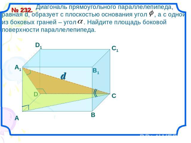 D d Диагональ прямоугольного параллелепипеда, равная d, образует с плоскостью основания угол , а с одной из боковых граней – угол . Найдите площадь боковой поверхности параллелепипеда. № 232. А1 В1 С1 D1 А В С