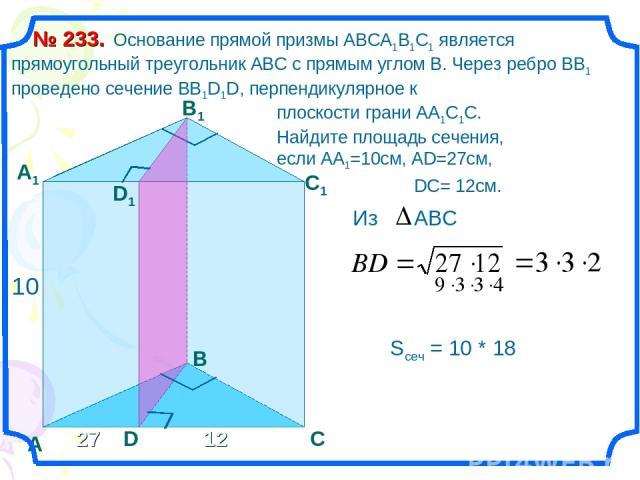 Основание прямой призмы АВСА1В1С1 является прямоугольный треугольник АВС с прямым углом В. Через ребро ВВ1 проведено сечение ВВ1D1D, перпендикулярное к плоскости грани АА1С1С. Найдите площадь сечения, если АА1=10см, АD=27см, DC= 12см. № 233. А С В В…