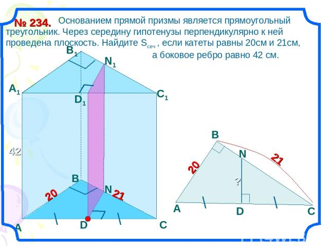 Основанием прямой призмы является прямоугольный треугольник. Через середину гипотенузы перпендикулярно к ней проведена плоскость. Найдите Sсеч , если катеты равны 20см и 21см, а боковое ребро равно 42 см. № 234. А С В В1 А1 С1 42 20 21