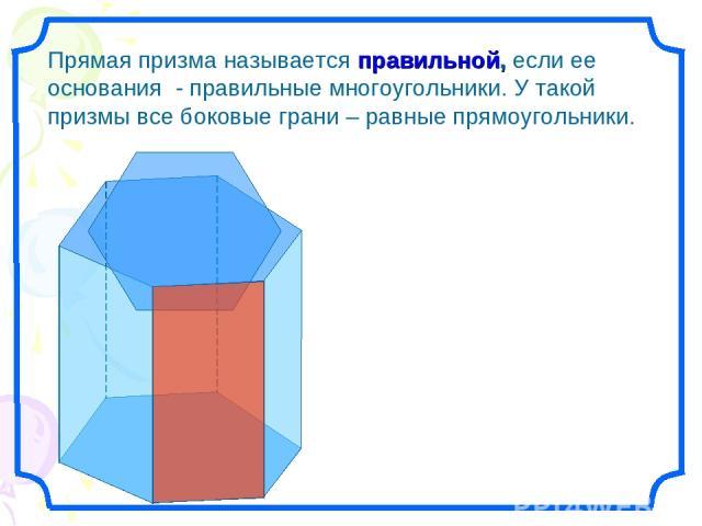 Прямая призма называется правильной, если ее основания - правильные многоугольники. У такой призмы все боковые грани – равные прямоугольники.