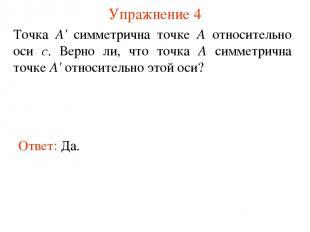 Упражнение 4 Ответ: Да. Точка А' симметрична точке А относительно оси с. Верно л