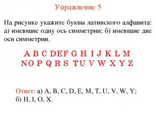 Упражнение 5 На рисунке укажите буквы латинского алфавита: а) имеющие одну ось с