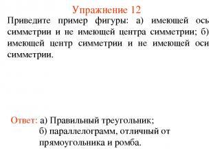 Упражнение 12 Приведите пример фигуры: а) имеющей ось симметрии и не имеющей цен