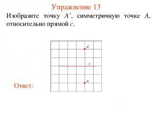 Упражнение 13 Изобразите точку A', симметричную точке A, относительно прямой c.