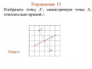 Упражнение 15 Изобразите точку A', симметричную точке A, относительно прямой c.