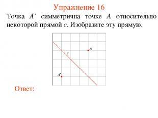 Упражнение 16 Точка A' симметрична точке A относительно некоторой прямой c. Изоб