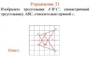 Упражнение 21 Изобразите треугольник A'B'C', симметричный треугольнику ABC, отно