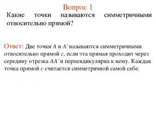 Вопрос 1 Какие точки называются симметричными относительно прямой? Ответ: Две то