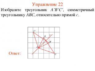 Упражнение 22 Изобразите треугольник A'B'C', симметричный треугольнику ABC, отно