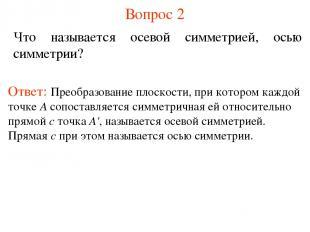 Вопрос 2 Что называется осевой симметрией, осью симметрии? Ответ: Преобразование