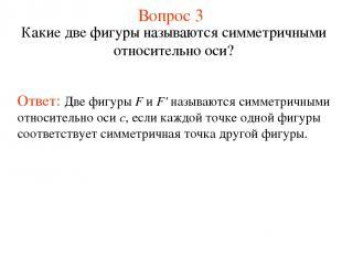 Вопрос 3 Какие две фигуры называются симметричными относительно оси? Ответ: Две