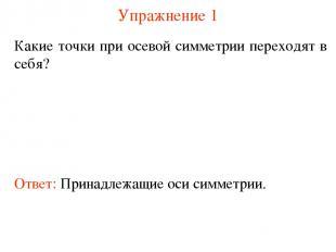 Упражнение 1 Какие точки при осевой симметрии переходят в себя? Ответ: Принадлеж