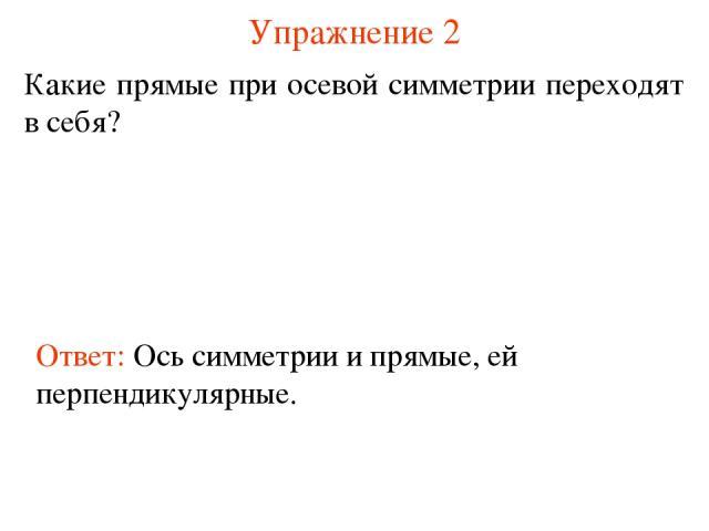 Упражнение 2 Какие прямые при осевой симметрии переходят в себя? Ответ: Ось симметрии и прямые, ей перпендикулярные.