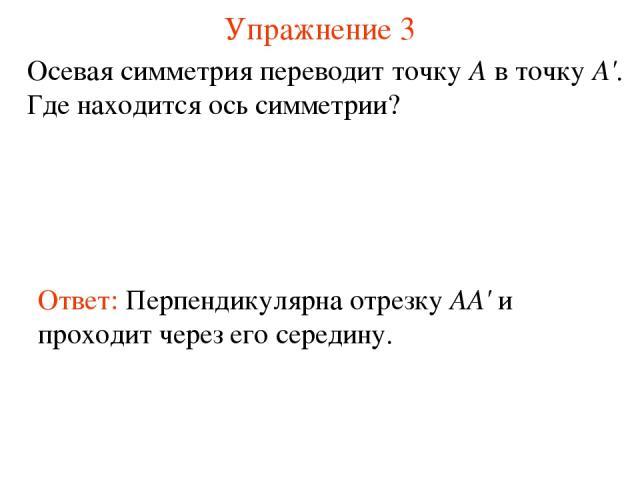 Упражнение 3 Осевая симметрия переводит точку А в точку А'. Где находится ось симметрии? Ответ: Перпендикулярна отрезку AA' и проходит через его середину.