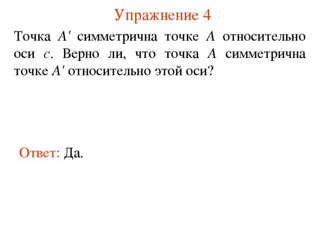 Упражнение 4 Ответ: Да. Точка А' симметрична точке А относительно оси с. Верно ли, что точка А симметрична точке А' относительно этой оси?