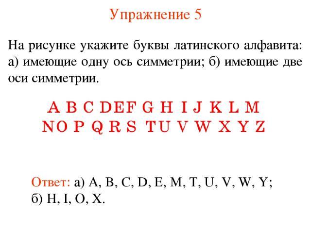 Упражнение 5 На рисунке укажите буквы латинского алфавита: а) имеющие одну ось симметрии; б) имеющие две оси симметрии. Ответ: а) A, B, C, D, E, M, T, U, V, W, Y; б) H, I, O, X.