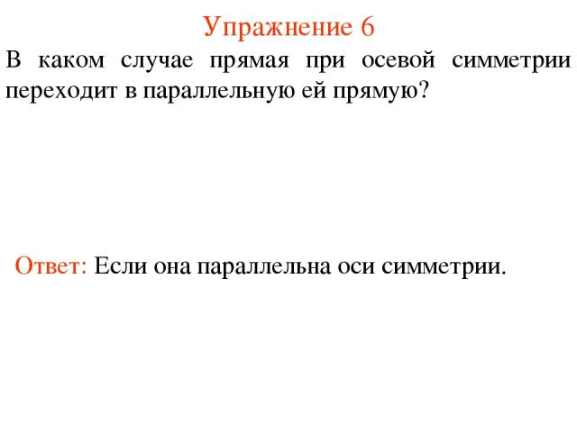 Упражнение 6 В каком случае прямая при осевой симметрии переходит в параллельную ей прямую? Ответ: Если она параллельна оси симметрии.
