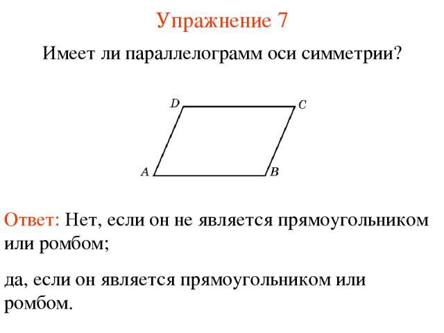 Упражнение 7 Имеет ли параллелограмм оси симметрии? Ответ: Нет, если он не является прямоугольником или ромбом; да, если он является прямоугольником или ромбом.